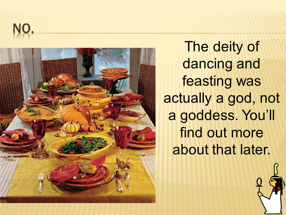 64 The deity of dancing and feasting was actually a god, not a goddess.