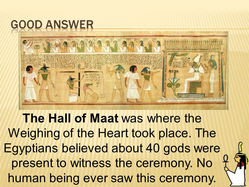 71 The Hall of Maat was where the Weighing of the Heart took place.