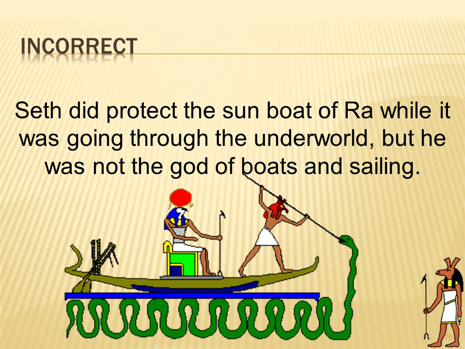 75 Seth did protect the sun boat of Ra while it was going through the underworld, but he was not the god of boats and sailing.