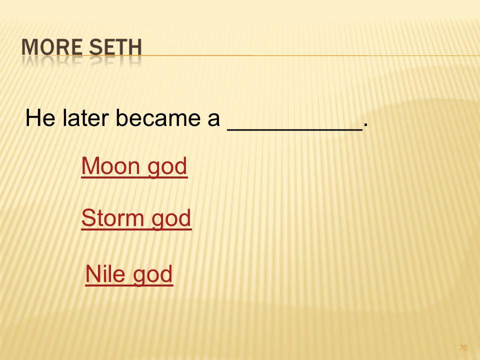 76 He later became a __________. Moon god Storm god Nile god