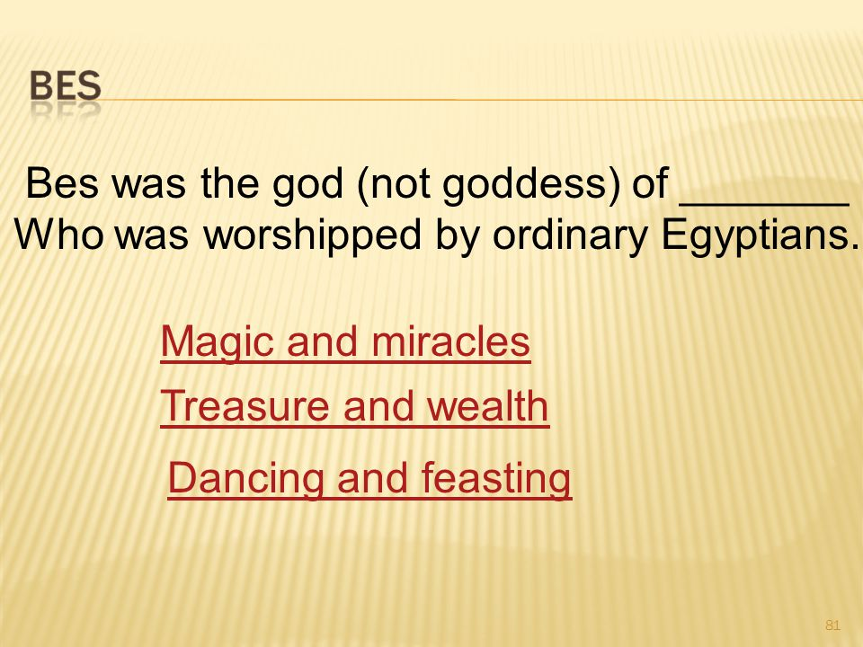 81 Bes was the god (not goddess) of _______ Who was worshipped by ordinary Egyptians.