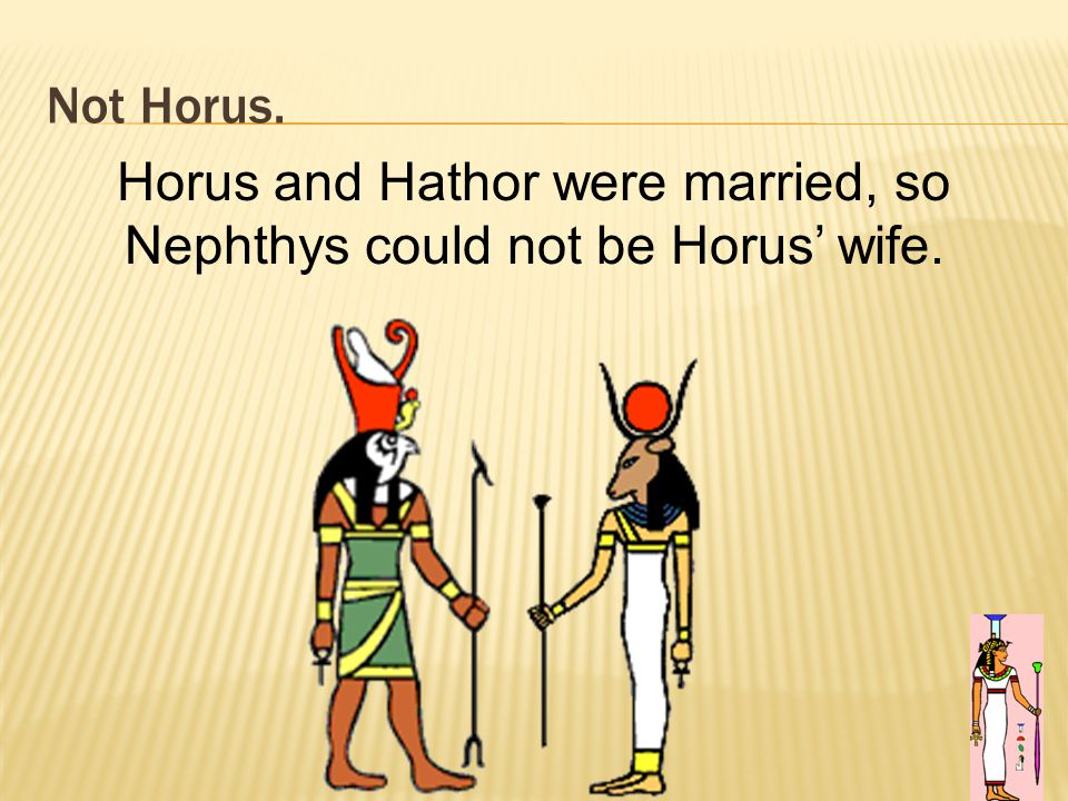 Not Horus. 90 Horus and Hathor were married, so Nephthys could not be Horus' wife.