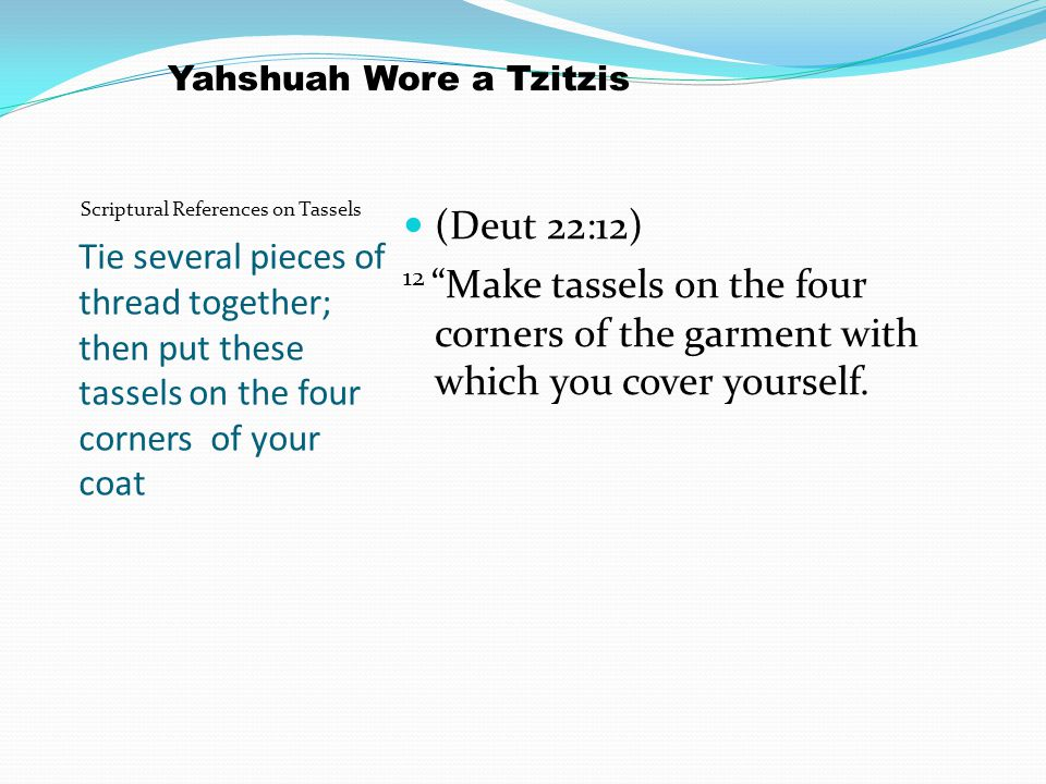 Tie several pieces of thread together; then put these tassels on the four corners of your coat (Deut 22:12) 12 Make tassels on the four corners of the garment with which you cover yourself.