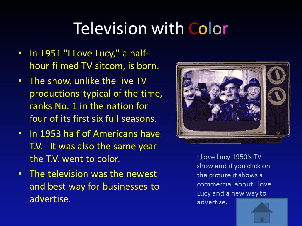 Television with Color In 1951 I Love Lucy, a half- hour filmed TV sitcom, is born.