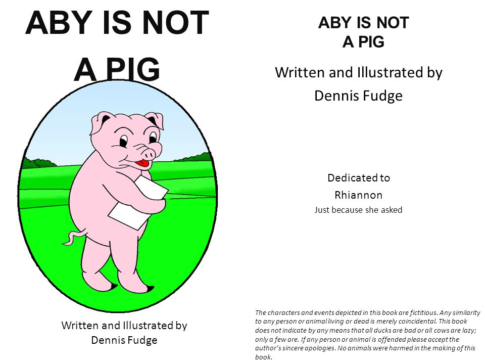 ABY IS NOT A PIG Written and Illustrated by Dennis Fudge ABY IS NOT A PIG Written and Illustrated by Dennis Fudge Dedicated to Rhiannon Just because she asked The characters and events depicted in this book are fictitious.