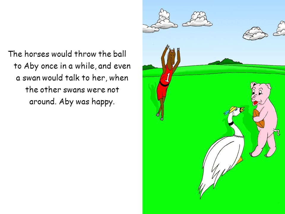 The horses would throw the ball to Aby once in a while, and even a swan would talk to her, when the other swans were not around.