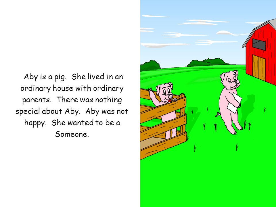 Aby is a pig. She lived in an ordinary house with ordinary parents.