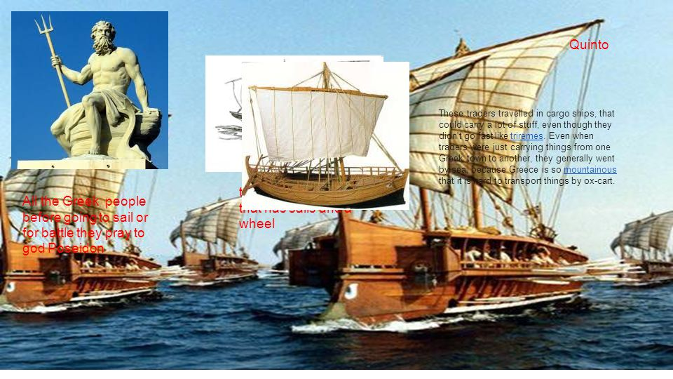 All the Greek people before going to sail or for battle they pray to god Poseidon this is a cargo ship that has sails and a wheel These traders travelled in cargo ships, that could carry a lot of stuff, even though they didn t go fast like triremes.