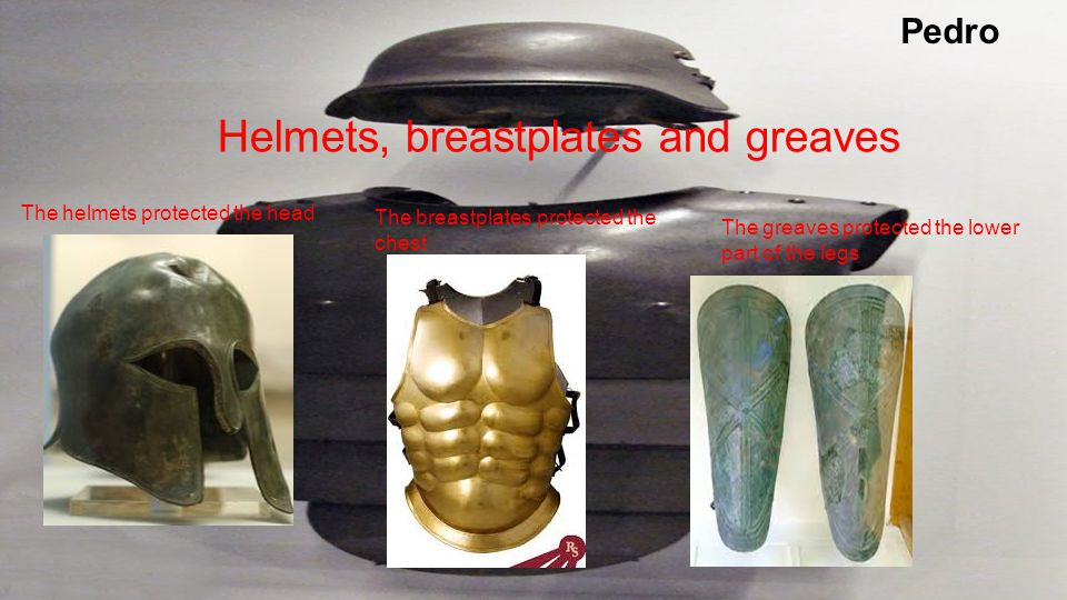 Pedro Helmets, breastplates and greaves The helmets protected the head The breastplates protected the chest The greaves protected the lower part of the legs