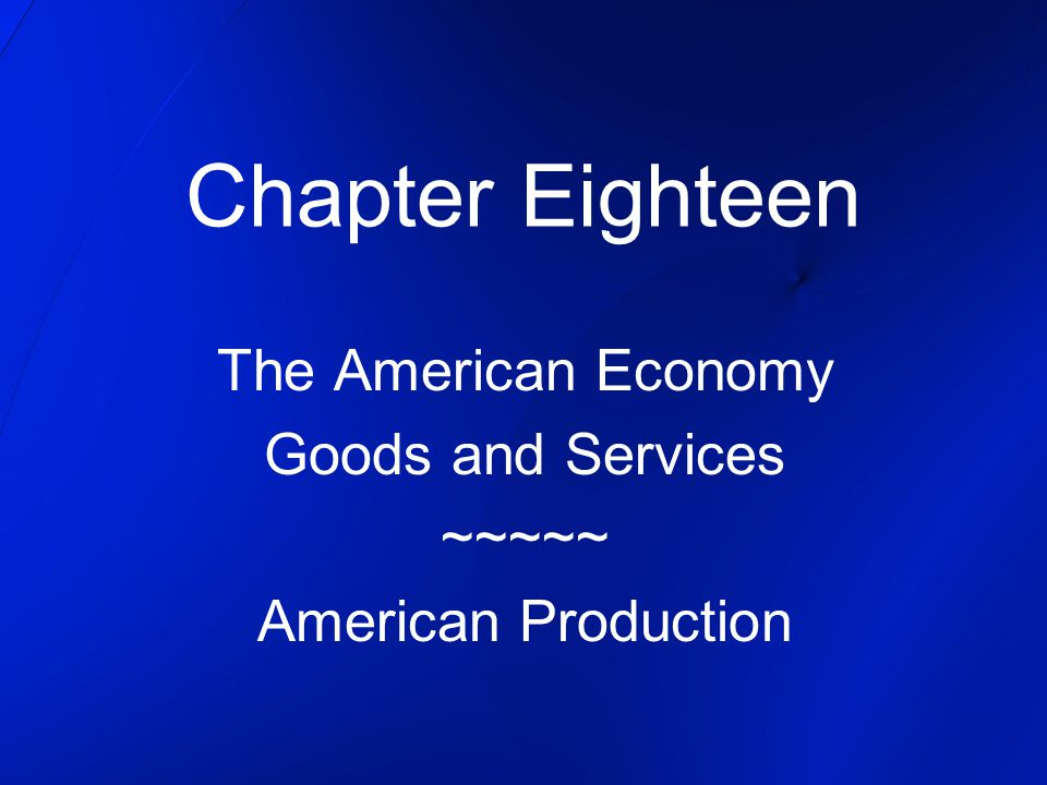 Chapter Eighteen The American Economy Goods and Services ~~~~~ American Production