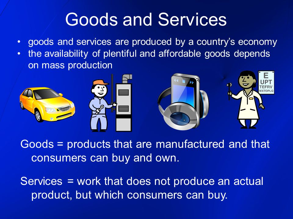 Goods and Services goods and services are produced by a country's economy the availability of plentiful and affordable goods depends on mass production Goods = products that are manufactured and that consumers can buy and own.