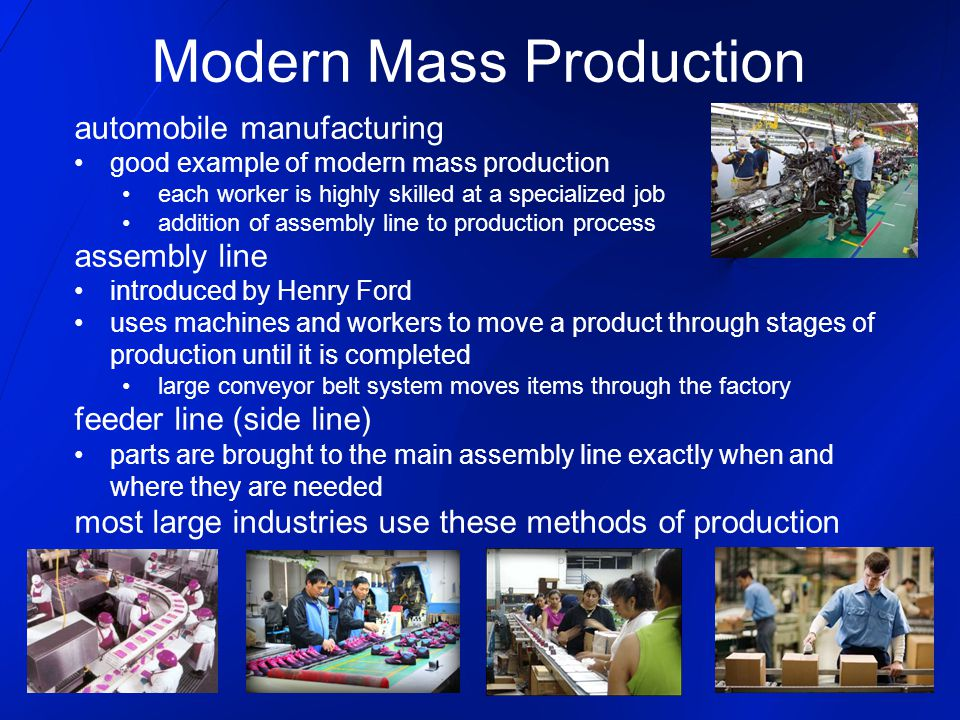 automobile manufacturing good example of modern mass production each worker is highly skilled at a specialized job addition of assembly line to production process assembly line introduced by Henry Ford uses machines and workers to move a product through stages of production until it is completed large conveyor belt system moves items through the factory feeder line (side line) parts are brought to the main assembly line exactly when and where they are needed most large industries use these methods of production Modern Mass Production