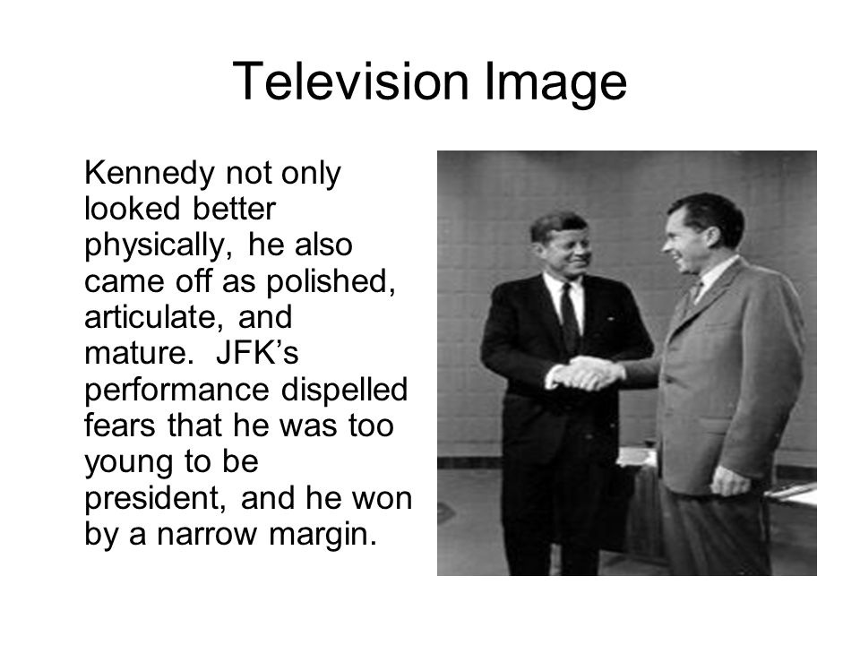 Television Image Kennedy not only looked better physically, he also came off as polished, articulate, and mature.