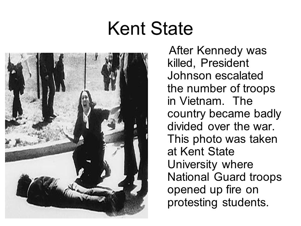 Kent State After Kennedy was killed, President Johnson escalated the number of troops in Vietnam.