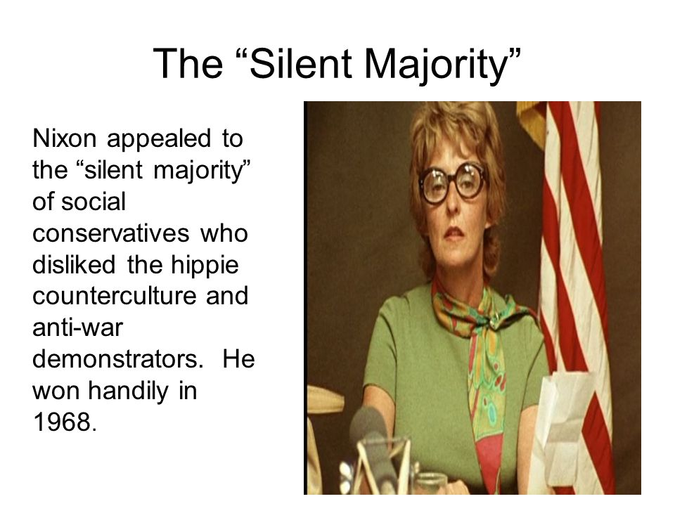 The Silent Majority Nixon appealed to the silent majority of social conservatives who disliked the hippie counterculture and anti-war demonstrators.