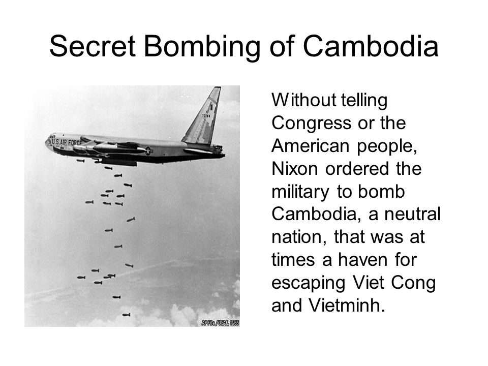 Secret Bombing of Cambodia Without telling Congress or the American people, Nixon ordered the military to bomb Cambodia, a neutral nation, that was at times a haven for escaping Viet Cong and Vietminh.