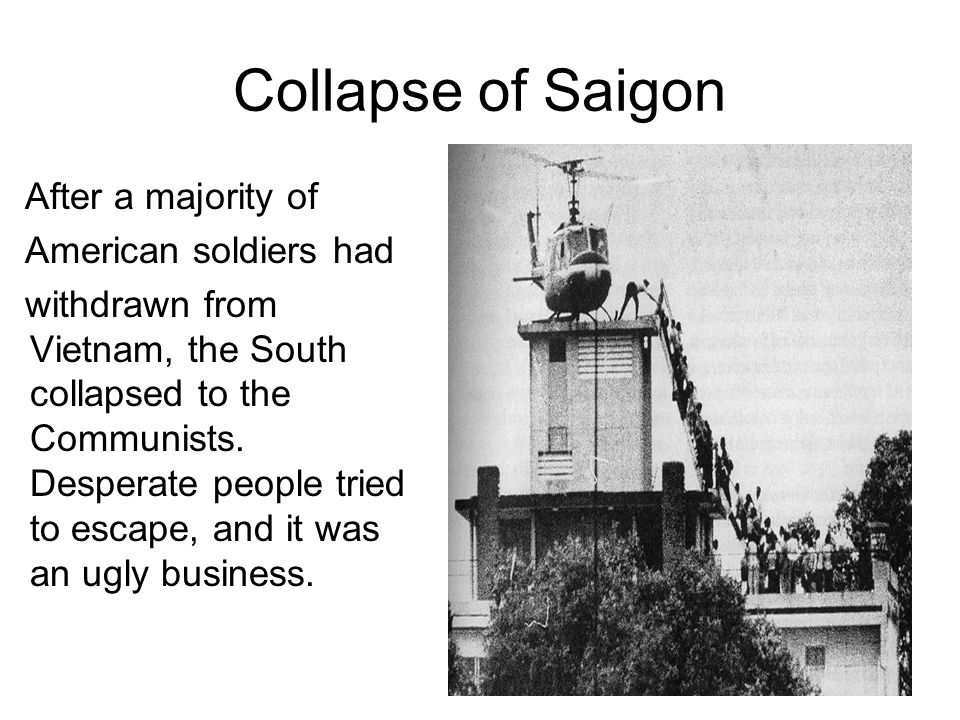 Collapse of Saigon After a majority of American soldiers had withdrawn from Vietnam, the South collapsed to the Communists.
