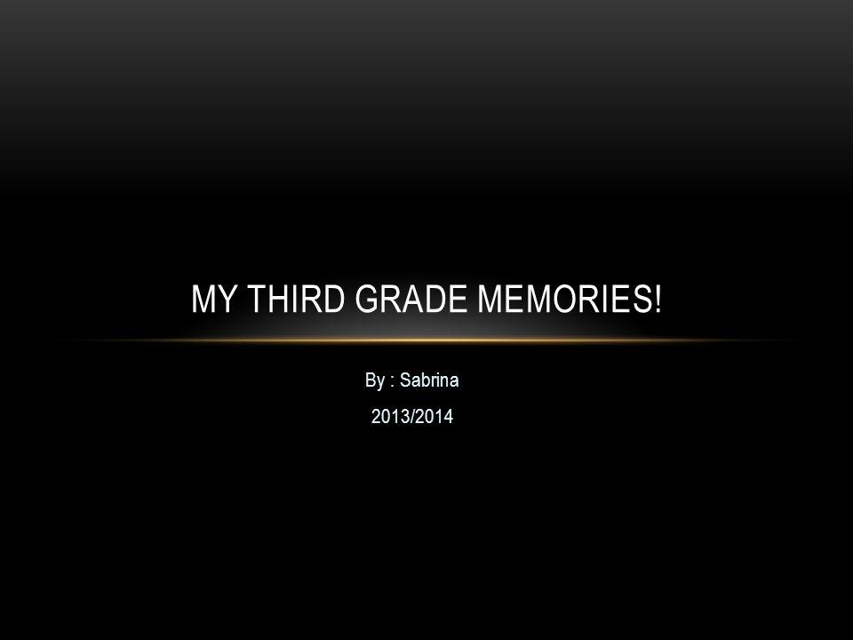 By : Sabrina 2013/2014 MY THIRD GRADE MEMORIES!
