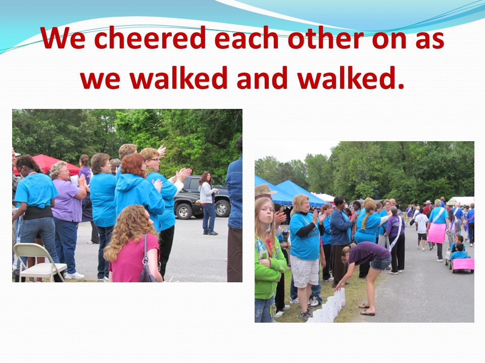 We cheered each other on as we walked and walked.
