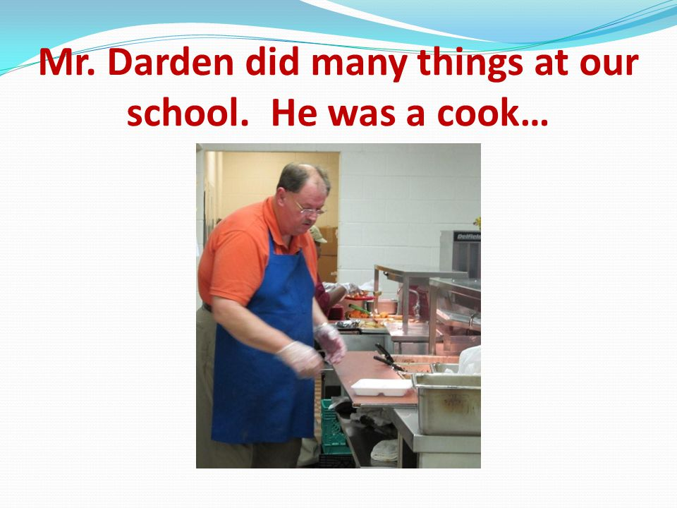 Mr. Darden did many things at our school. He was a cook…