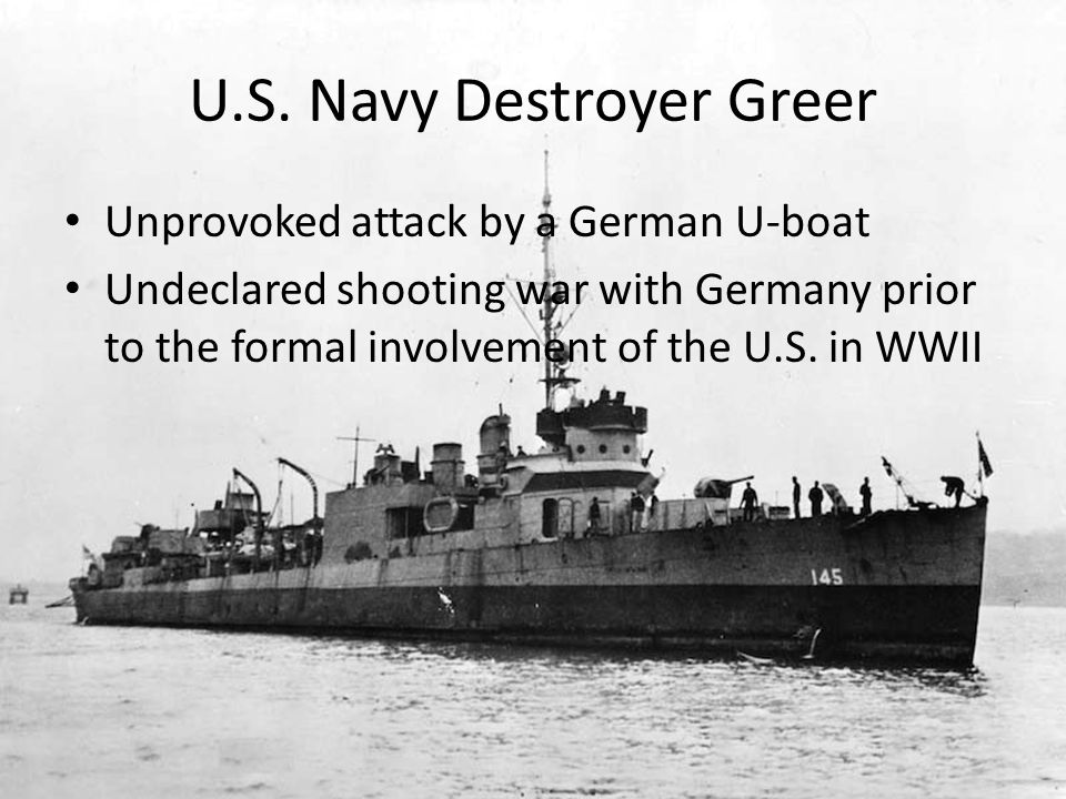 U.S. Navy Destroyer Greer Unprovoked attack by a German U-boat Undeclared shooting war with Germany prior to the formal involvement of the U.S. in WWI