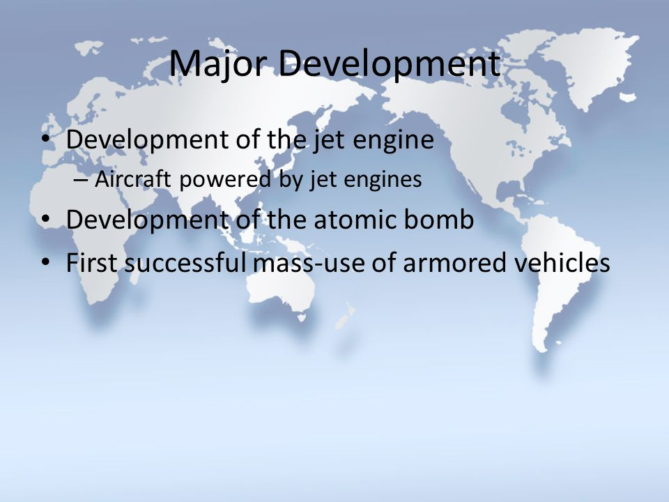 Major Development Development of the jet engine – Aircraft powered by jet engines Development of the atomic bomb First successful mass-use of armored