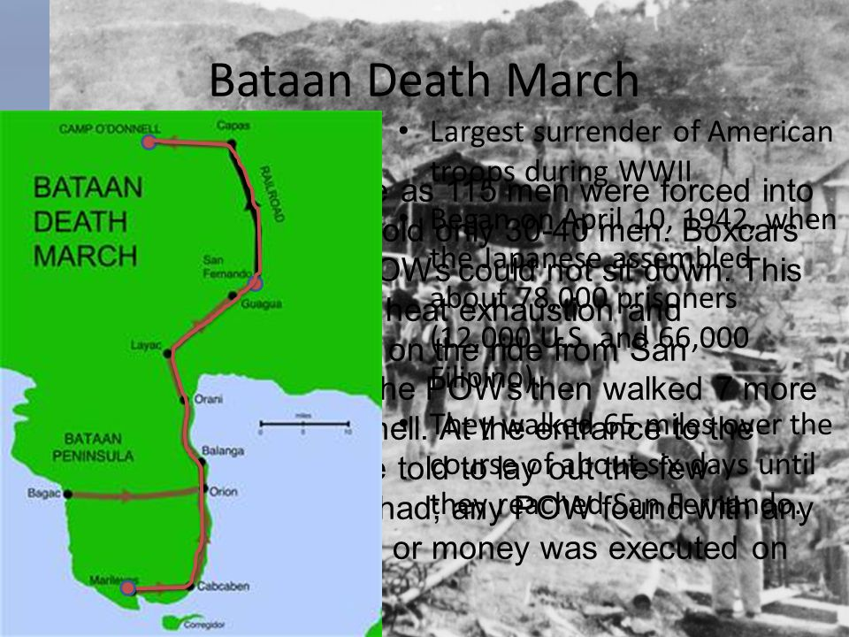 Bataan Death March Largest surrender of American troops during WWII Began on April 10, 1942, when the Japanese assembled about 78,000 prisoners (12,00