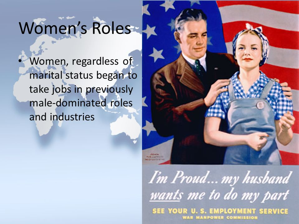 Women's Roles Women, regardless of marital status began to take jobs in previously male-dominated roles and industries