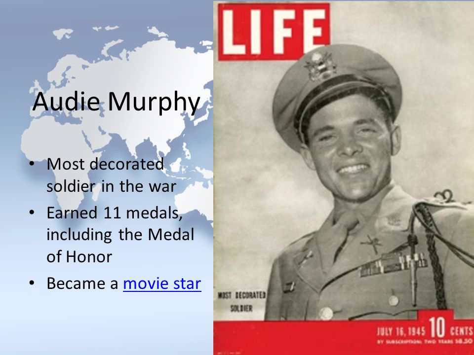 Audie Murphy Most decorated soldier in the war Earned 11 medals, including the Medal of Honor Became a movie starmovie star