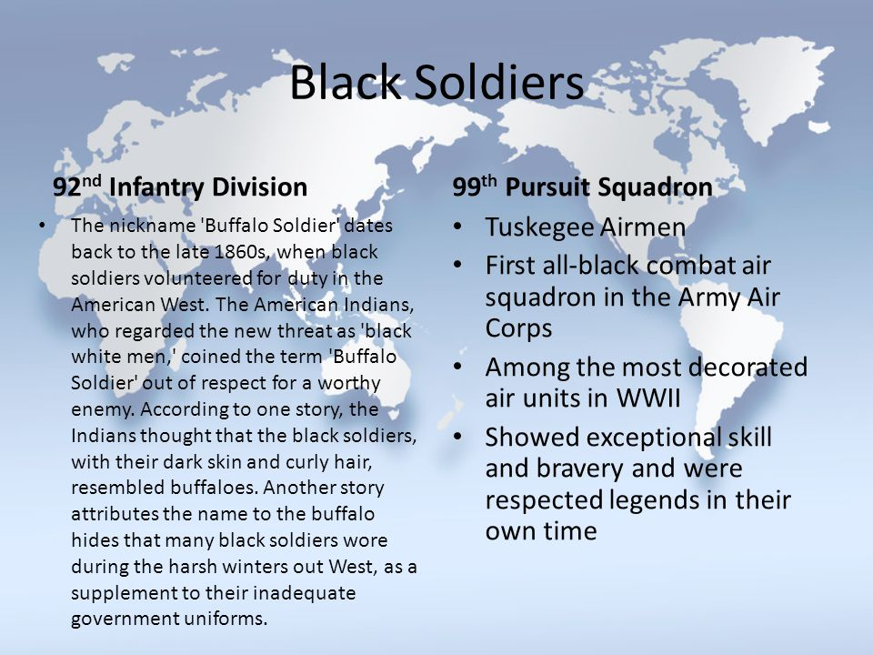 Black Soldiers 92 nd Infantry Division The nickname 'Buffalo Soldier' dates back to the late 1860s, when black soldiers volunteered for duty in the Am
