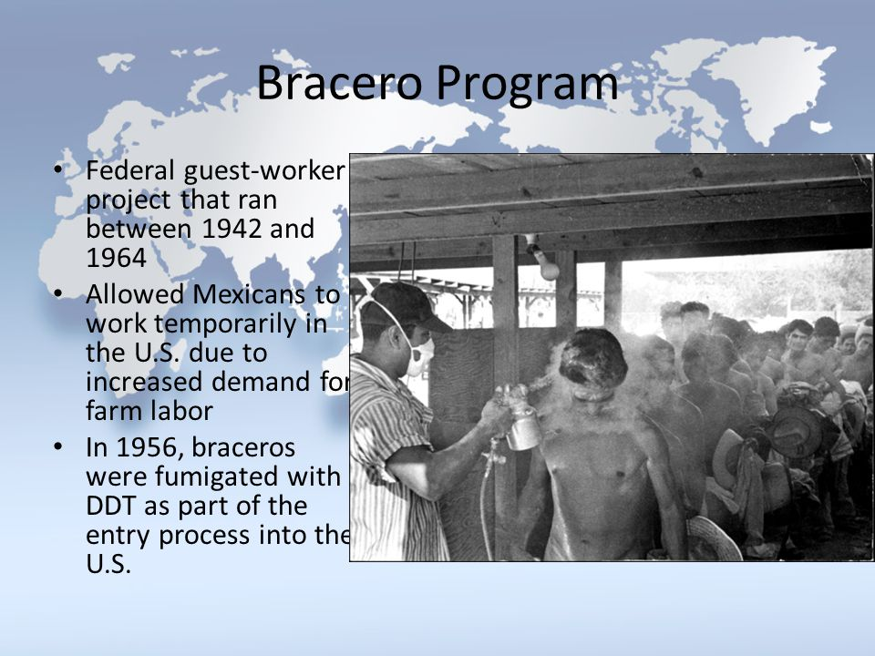 Bracero Program Federal guest-worker project that ran between 1942 and 1964 Allowed Mexicans to work temporarily in the U.S. due to increased demand f