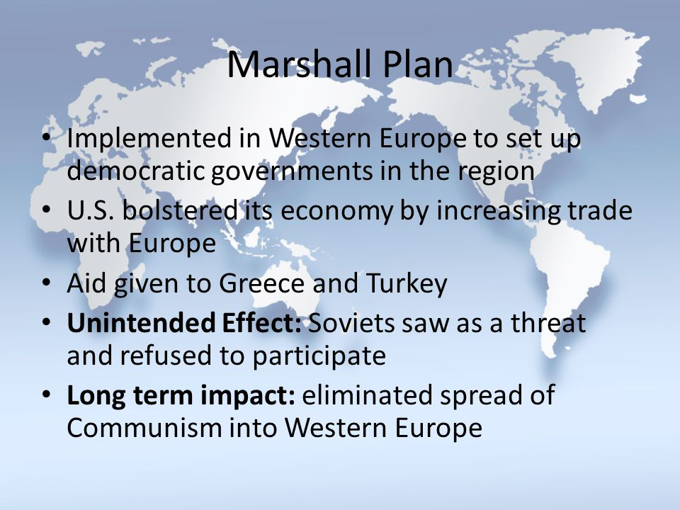 Marshall Plan Implemented in Western Europe to set up democratic governments in the region U.S. bolstered its economy by increasing trade with Europe