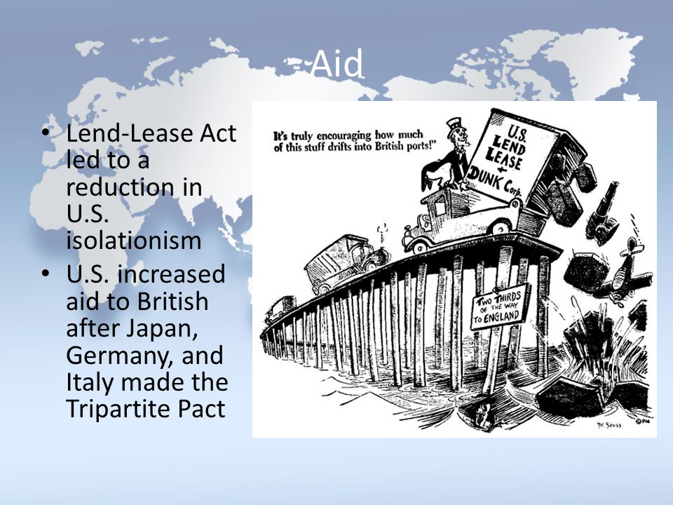 Aid Lend-Lease Act led to a reduction in U.S. isolationism U.S. increased aid to British after Japan, Germany, and Italy made the Tripartite Pact
