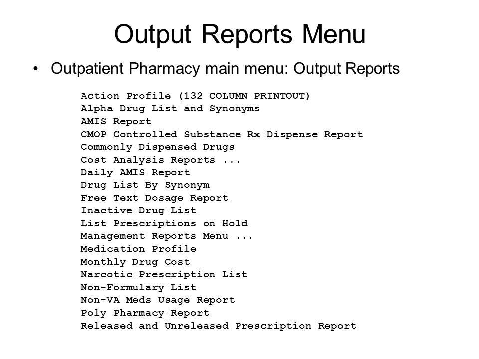 Output Reports Menu Outpatient Pharmacy main menu: Output Reports Action Profile (132 COLUMN PRINTOUT) Alpha Drug List and Synonyms AMIS Report CMOP Controlled Substance Rx Dispense Report Commonly Dispensed Drugs Cost Analysis Reports...