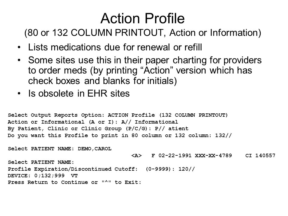 Action Profile (80 or 132 COLUMN PRINTOUT, Action or Information) Lists medications due for renewal or refill Some sites use this in their paper charting for providers to order meds (by printing Action version which has check boxes and blanks for initials) Is obsolete in EHR sites Select Output Reports Option: ACTION Profile (132 COLUMN PRINTOUT) Action or Informational (A or I): A// Informational By Patient, Clinic or Clinic Group (P/C/G): P// atient Do you want this Profile to print in 80 column or 132 column: 132// Select PATIENT NAME: DEMO,CAROL F 02-22-1991 XXX-XX-4789 CI 140557 Select PATIENT NAME: Profile Expiration/Discontinued Cutoff: (0-9999): 120// DEVICE: 0;132;999 VT Press Return to Continue or ^ to Exit: