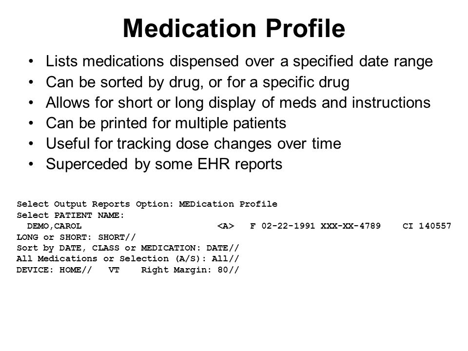 Medication Profile Lists medications dispensed over a specified date range Can be sorted by drug, or for a specific drug Allows for short or long display of meds and instructions Can be printed for multiple patients Useful for tracking dose changes over time Superceded by some EHR reports Select Output Reports Option: MEDication Profile Select PATIENT NAME: DEMO,CAROL F 02-22-1991 XXX-XX-4789 CI 140557 LONG or SHORT: SHORT// Sort by DATE, CLASS or MEDICATION: DATE// All Medications or Selection (A/S): All// DEVICE: HOME// VT Right Margin: 80//
