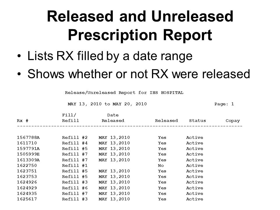 Released and Unreleased Prescription Report Lists RX filled by a date range Shows whether or not RX were released Release/Unreleased Report for IHS HOSPITAL MAY 13, 2010 to MAY 20, 2010 Page: 1 Fill/ Date Rx # Refill Released Released Status Copay -------------------------------------------------------------------------------- 1567788A Refill #2 MAY 13,2010 Yes Active 1611710 Refill #4 MAY 13,2010 Yes Active 1597791A Refill #5 MAY 13,2010 Yes Active 1505999E Refill #7 MAY 13,2010 Yes Active 1613309A Refill #7 MAY 13,2010 Yes Active 1622750 Refill #1 No Active 1623751 Refill #5 MAY 13,2010 Yes Active 1623753 Refill #5 MAY 13,2010 Yes Active 1624926 Refill #3 MAY 13,2010 Yes Active 1624929 Refill #6 MAY 13,2010 Yes Active 1624935 Refill #7 MAY 13,2010 Yes Active 1625617 Refill #3 MAY 13,2010 Yes Active