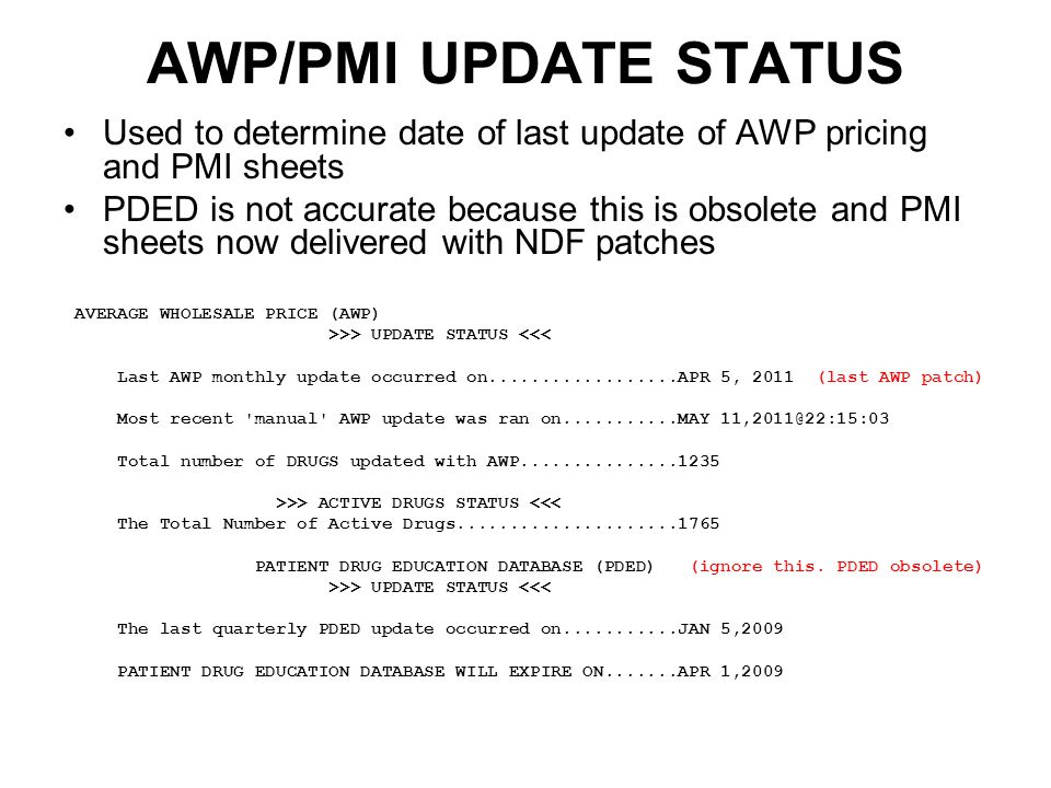 AWP/PMI UPDATE STATUS Used to determine date of last update of AWP pricing and PMI sheets PDED is not accurate because this is obsolete and PMI sheets now delivered with NDF patches AVERAGE WHOLESALE PRICE (AWP) >>> UPDATE STATUS <<< Last AWP monthly update occurred on..................APR 5, 2011 (last AWP patch) Most recent manual AWP update was ran on...........MAY 11,2011@22:15:03 Total number of DRUGS updated with AWP...............1235 >>> ACTIVE DRUGS STATUS <<< The Total Number of Active Drugs.....................1765 PATIENT DRUG EDUCATION DATABASE (PDED) (ignore this.