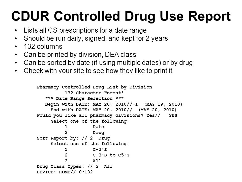 CDUR Controlled Drug Use Report Lists all CS prescriptions for a date range Should be run daily, signed, and kept for 2 years 132 columns Can be printed by division, DEA class Can be sorted by date (if using multiple dates) or by drug Check with your site to see how they like to print it Pharmacy Controlled Drug List by Division 132 Character Format.