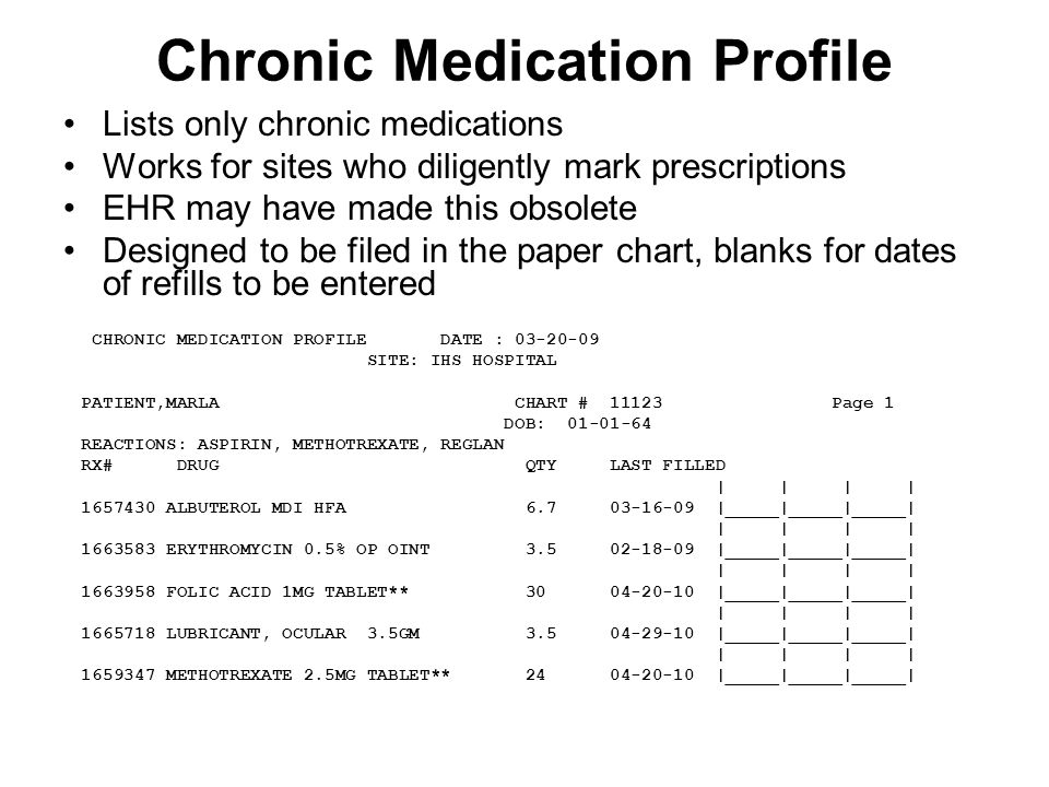 Chronic Medication Profile Lists only chronic medications Works for sites who diligently mark prescriptions EHR may have made this obsolete Designed to be filed in the paper chart, blanks for dates of refills to be entered CHRONIC MEDICATION PROFILE DATE : 03-20-09 SITE: IHS HOSPITAL PATIENT,MARLA CHART # 11123 Page 1 DOB: 01-01-64 REACTIONS: ASPIRIN, METHOTREXATE, REGLAN RX# DRUG QTY LAST FILLED | | | | 1657430 ALBUTEROL MDI HFA 6.7 03-16-09 |_____|_____|_____| | | | | 1663583 ERYTHROMYCIN 0.5% OP OINT 3.5 02-18-09 |_____|_____|_____| | | | | 1663958 FOLIC ACID 1MG TABLET** 30 04-20-10 |_____|_____|_____| | | | | 1665718 LUBRICANT, OCULAR 3.5GM 3.5 04-29-10 |_____|_____|_____| | | | | 1659347 METHOTREXATE 2.5MG TABLET** 24 04-20-10 |_____|_____|_____|