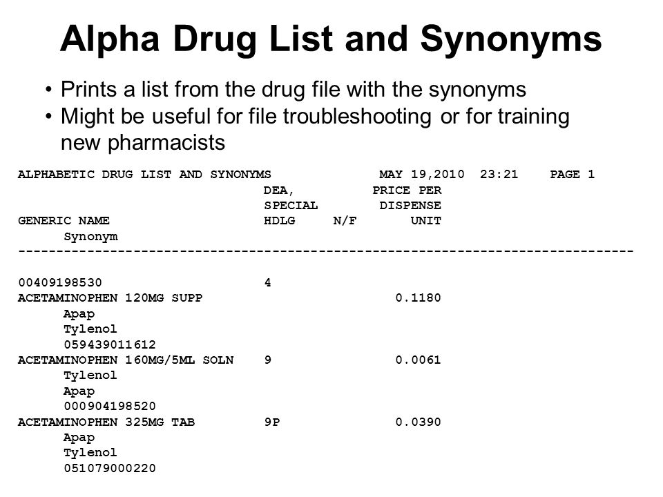 Alpha Drug List and Synonyms ALPHABETIC DRUG LIST AND SYNONYMS MAY 19,2010 23:21 PAGE 1 DEA, PRICE PER SPECIAL DISPENSE GENERIC NAME HDLG N/F UNIT Synonym -------------------------------------------------------------------------------- 00409198530 4 ACETAMINOPHEN 120MG SUPP 0.1180 Apap Tylenol 059439011612 ACETAMINOPHEN 160MG/5ML SOLN 9 0.0061 Tylenol Apap 000904198520 ACETAMINOPHEN 325MG TAB 9P 0.0390 Apap Tylenol 051079000220 Prints a list from the drug file with the synonyms Might be useful for file troubleshooting or for training new pharmacists