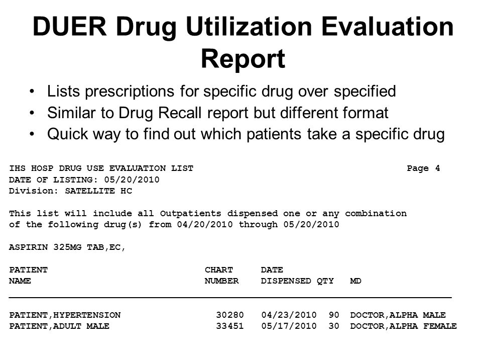 DUER Drug Utilization Evaluation Report Lists prescriptions for specific drug over specified Similar to Drug Recall report but different format Quick way to find out which patients take a specific drug IHS HOSP DRUG USE EVALUATION LIST Page 4 DATE OF LISTING: 05/20/2010 Division: SATELLITE HC This list will include all Outpatients dispensed one or any combination of the following drug(s) from 04/20/2010 through 05/20/2010 ASPIRIN 325MG TAB,EC, PATIENT CHART DATE NAME NUMBER DISPENSED QTY MD _______________________________________________________________________________ PATIENT,HYPERTENSION 30280 04/23/2010 90 DOCTOR,ALPHA MALE PATIENT,ADULT MALE 33451 05/17/2010 30 DOCTOR,ALPHA FEMALE