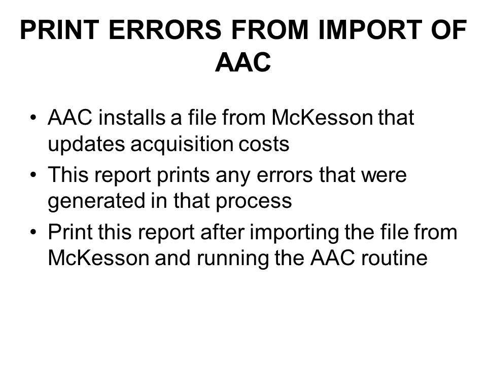 PRINT ERRORS FROM IMPORT OF AAC AAC installs a file from McKesson that updates acquisition costs This report prints any errors that were generated in that process Print this report after importing the file from McKesson and running the AAC routine