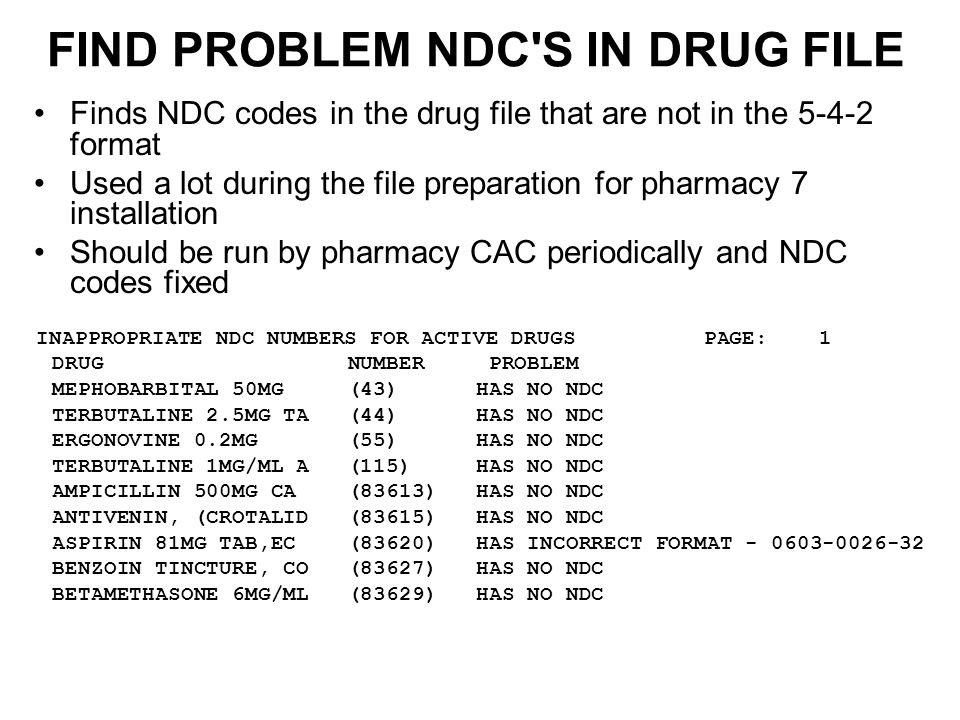 FIND PROBLEM NDC S IN DRUG FILE Finds NDC codes in the drug file that are not in the 5-4-2 format Used a lot during the file preparation for pharmacy 7 installation Should be run by pharmacy CAC periodically and NDC codes fixed INAPPROPRIATE NDC NUMBERS FOR ACTIVE DRUGS PAGE: 1 DRUG NUMBER PROBLEM MEPHOBARBITAL 50MG (43) HAS NO NDC TERBUTALINE 2.5MG TA (44) HAS NO NDC ERGONOVINE 0.2MG (55) HAS NO NDC TERBUTALINE 1MG/ML A (115) HAS NO NDC AMPICILLIN 500MG CA (83613) HAS NO NDC ANTIVENIN, (CROTALID (83615) HAS NO NDC ASPIRIN 81MG TAB,EC (83620) HAS INCORRECT FORMAT - 0603-0026-32 BENZOIN TINCTURE, CO (83627) HAS NO NDC BETAMETHASONE 6MG/ML (83629) HAS NO NDC