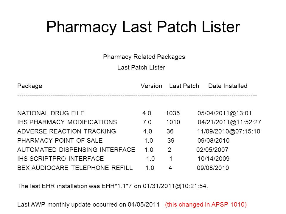 Pharmacy Last Patch Lister Pharmacy Related Packages Last Patch Lister Package Version Last Patch Date Installed ----------------------------------------------------------------------------------------------------------------- NATIONAL DRUG FILE 4.0 1035 05/04/2011@13:01 IHS PHARMACY MODIFICATIONS 7.0 1010 04/21/2011@11:52:27 ADVERSE REACTION TRACKING 4.0 36 11/09/2010@07:15:10 PHARMACY POINT OF SALE 1.0 39 09/08/2010 AUTOMATED DISPENSING INTERFACE 1.0 2 02/05/2007 IHS SCRIPTPRO INTERFACE 1.0 1 10/14/2009 BEX AUDIOCARE TELEPHONE REFILL 1.0 4 09/08/2010 The last EHR installation was EHR*1.1*7 on 01/31/2011@10:21:54.