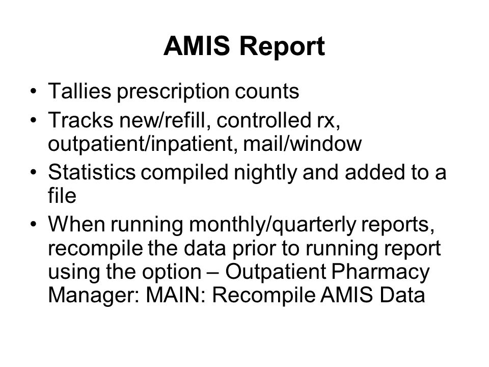 AMIS Report Tallies prescription counts Tracks new/refill, controlled rx, outpatient/inpatient, mail/window Statistics compiled nightly and added to a file When running monthly/quarterly reports, recompile the data prior to running report using the option – Outpatient Pharmacy Manager: MAIN: Recompile AMIS Data