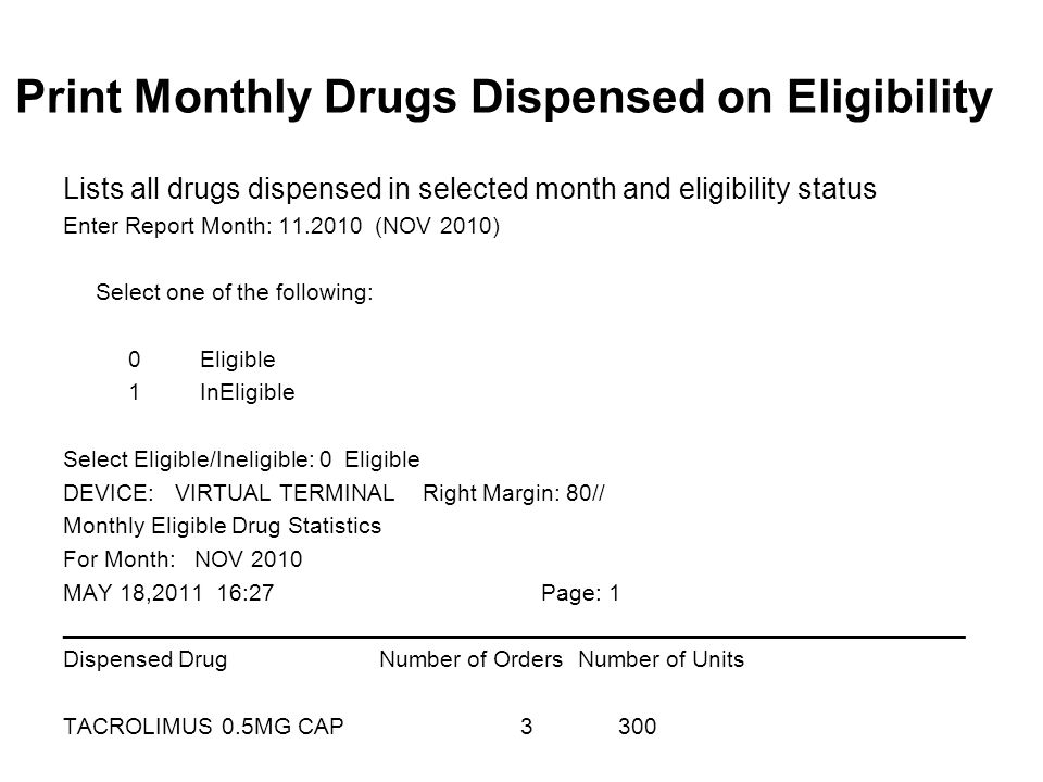 Print Monthly Drugs Dispensed on Eligibility Lists all drugs dispensed in selected month and eligibility status Enter Report Month: 11.2010 (NOV 2010) Select one of the following: 0 Eligible 1 InEligible Select Eligible/Ineligible: 0 Eligible DEVICE: VIRTUAL TERMINAL Right Margin: 80// Monthly Eligible Drug Statistics For Month: NOV 2010 MAY 18,2011 16:27 Page: 1 ______________________________________________________________________ Dispensed Drug Number of Orders Number of Units TACROLIMUS 0.5MG CAP 3 300