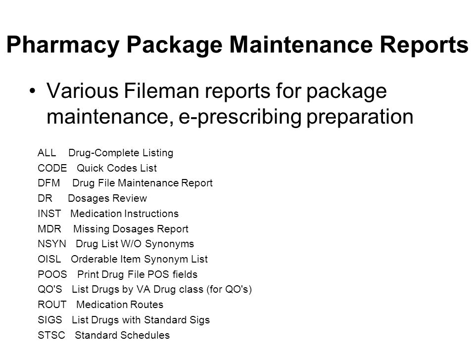 Pharmacy Package Maintenance Reports Various Fileman reports for package maintenance, e-prescribing preparation ALL Drug-Complete Listing CODE Quick Codes List DFM Drug File Maintenance Report DR Dosages Review INST Medication Instructions MDR Missing Dosages Report NSYN Drug List W/O Synonyms OISL Orderable Item Synonym List POOS Print Drug File POS fields QO S List Drugs by VA Drug class (for QO s) ROUT Medication Routes SIGS List Drugs with Standard Sigs STSC Standard Schedules