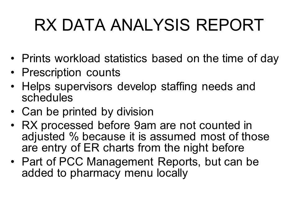 RX DATA ANALYSIS REPORT Prints workload statistics based on the time of day Prescription counts Helps supervisors develop staffing needs and schedules Can be printed by division RX processed before 9am are not counted in adjusted % because it is assumed most of those are entry of ER charts from the night before Part of PCC Management Reports, but can be added to pharmacy menu locally