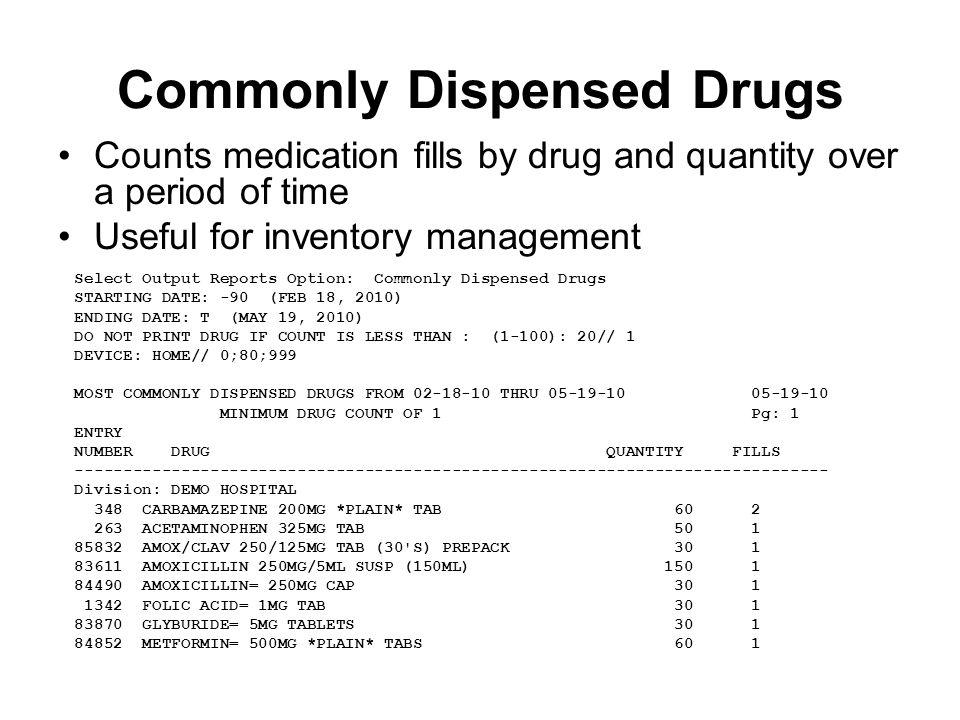 Commonly Dispensed Drugs Counts medication fills by drug and quantity over a period of time Useful for inventory management Select Output Reports Option: Commonly Dispensed Drugs STARTING DATE: -90 (FEB 18, 2010) ENDING DATE: T (MAY 19, 2010) DO NOT PRINT DRUG IF COUNT IS LESS THAN : (1-100): 20// 1 DEVICE: HOME// 0;80;999 MOST COMMONLY DISPENSED DRUGS FROM 02-18-10 THRU 05-19-10 05-19-10 MINIMUM DRUG COUNT OF 1 Pg: 1 ENTRY NUMBER DRUG QUANTITY FILLS ------------------------------------------------------------------------------ Division: DEMO HOSPITAL 348 CARBAMAZEPINE 200MG *PLAIN* TAB 60 2 263 ACETAMINOPHEN 325MG TAB 50 1 85832 AMOX/CLAV 250/125MG TAB (30 S) PREPACK 30 1 83611 AMOXICILLIN 250MG/5ML SUSP (150ML) 150 1 84490 AMOXICILLIN= 250MG CAP 30 1 1342 FOLIC ACID= 1MG TAB 30 1 83870 GLYBURIDE= 5MG TABLETS 30 1 84852 METFORMIN= 500MG *PLAIN* TABS 60 1